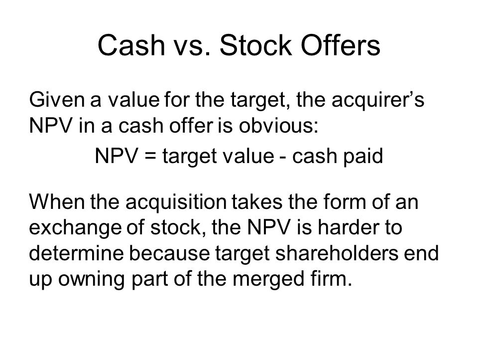 Cash vs. Stock Offers Given a value for the target, the acquirer's NPV in a cash offer is obvious: NPV = target value - cash paid When the acquisition