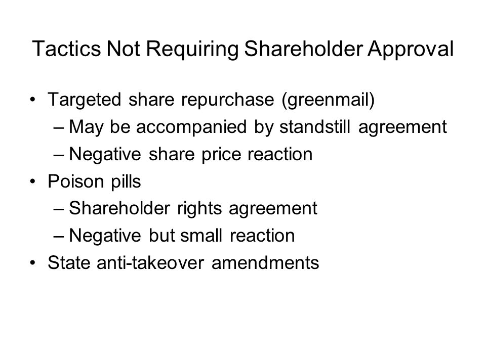 Tactics Not Requiring Shareholder Approval Targeted share repurchase (greenmail) –May be accompanied by standstill agreement –Negative share price reaction Poison pills –Shareholder rights agreement –Negative but small reaction State anti-takeover amendments