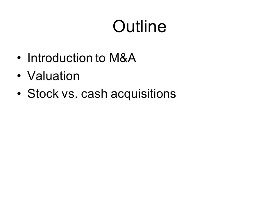 Outline Introduction to M&A Valuation Stock vs. cash acquisitions