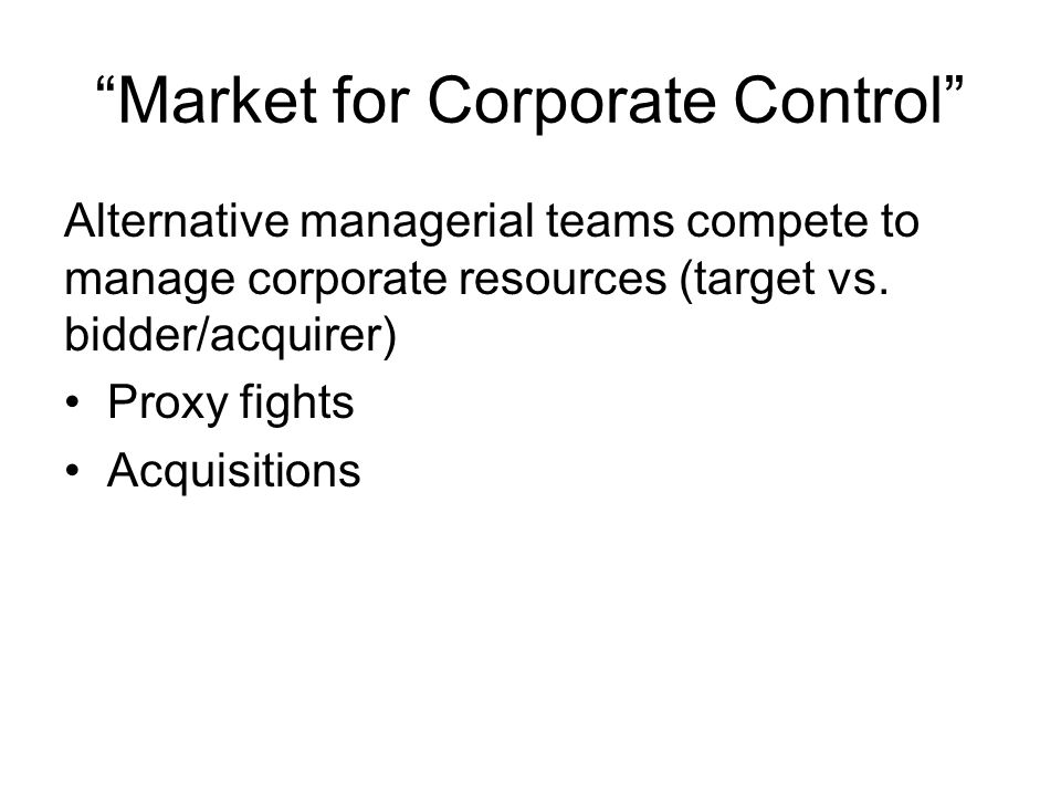 Market for Corporate Control Alternative managerial teams compete to manage corporate resources (target vs.