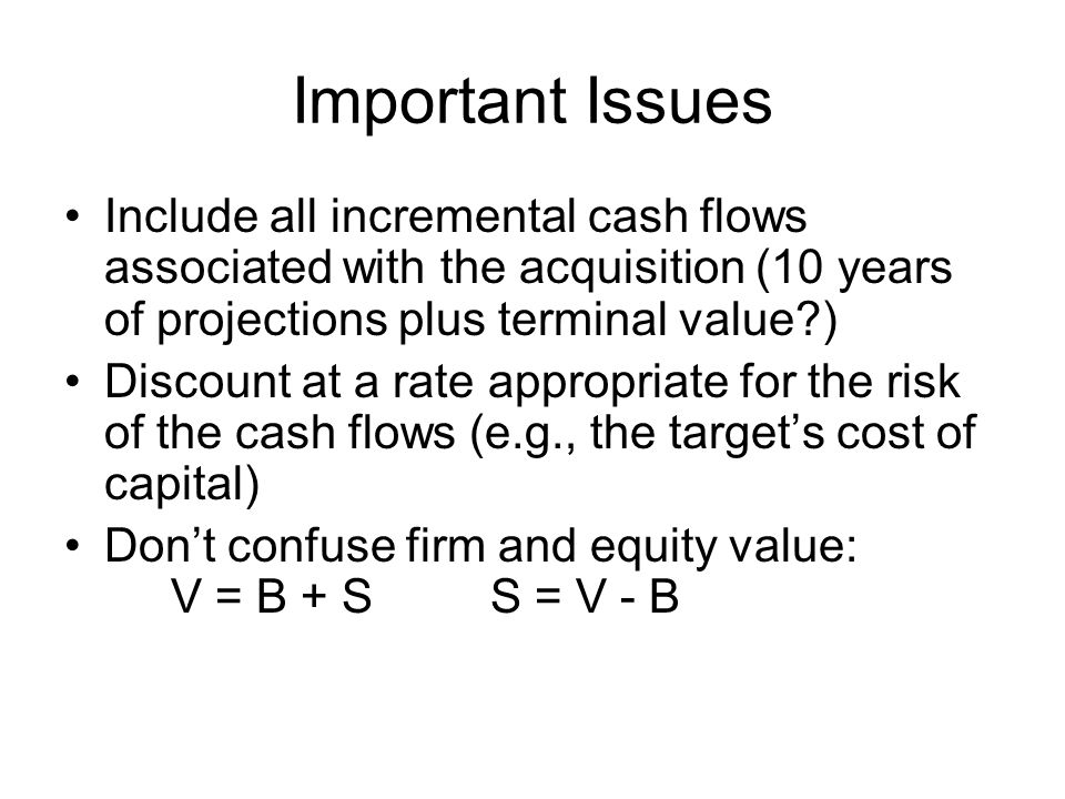 Important Issues Include all incremental cash flows associated with the acquisition (10 years of projections plus terminal value ) Discount at a rate appropriate for the risk of the cash flows (e.g., the target's cost of capital) Don't confuse firm and equity value: V = B + SS = V - B