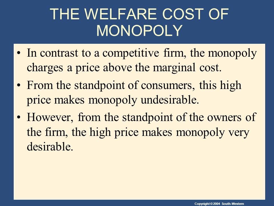 Copyright © 2004 South-Western THE WELFARE COST OF MONOPOLY In contrast to a competitive firm, the monopoly charges a price above the marginal cost.