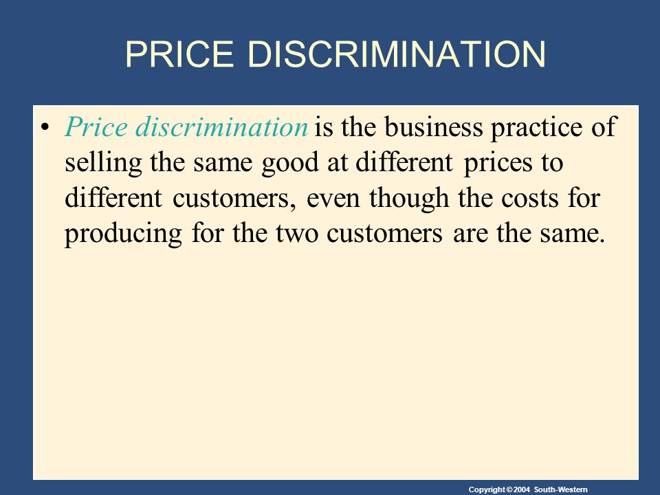 Copyright © 2004 South-Western PRICE DISCRIMINATION Price discrimination is the business practice of selling the same good at different prices to different customers, even though the costs for producing for the two customers are the same.
