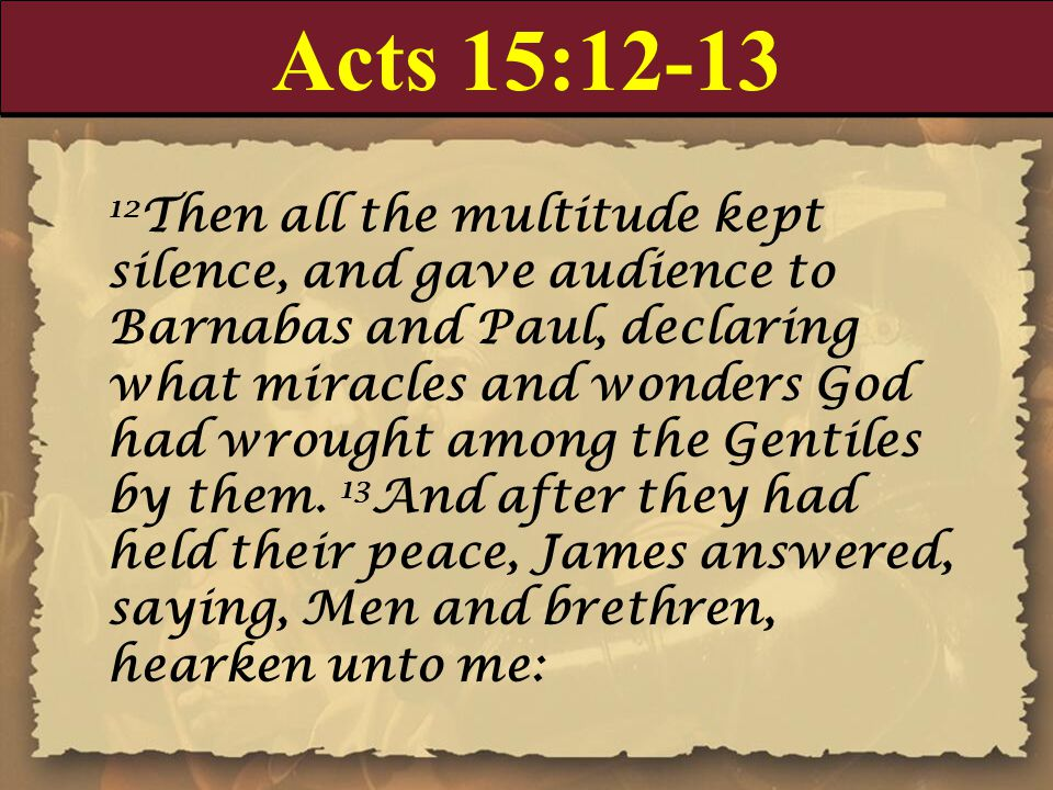 Acts 15:12-13 12 Then all the multitude kept silence, and gave audience to Barnabas and Paul, declaring what miracles and wonders God had wrought amon