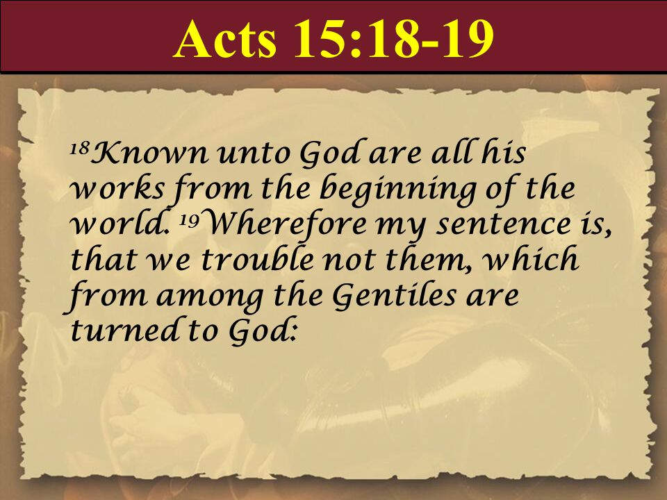 Acts 15:18-19 18 Known unto God are all his works from the beginning of the world. 19 Wherefore my sentence is, that we trouble not them, which from a