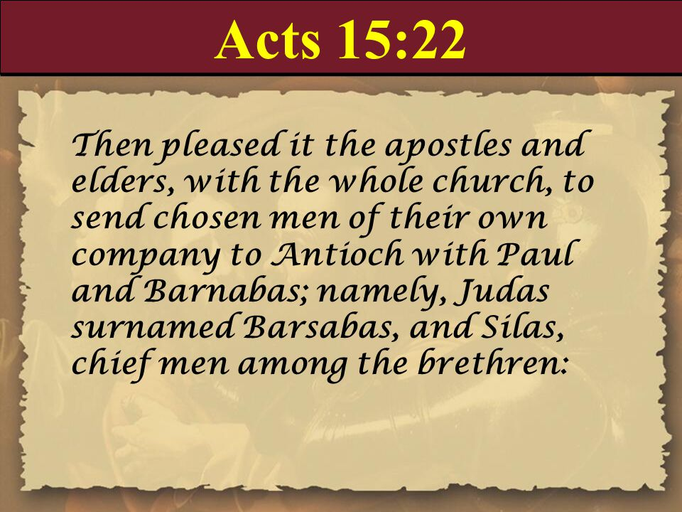 Acts 15:22 Then pleased it the apostles and elders, with the whole church, to send chosen men of their own company to Antioch with Paul and Barnabas;