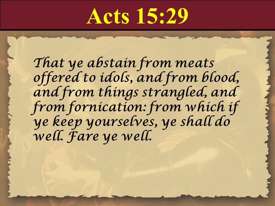 Acts 15:29 That ye abstain from meats offered to idols, and from blood, and from things strangled, and from fornication: from which if ye keep yoursel