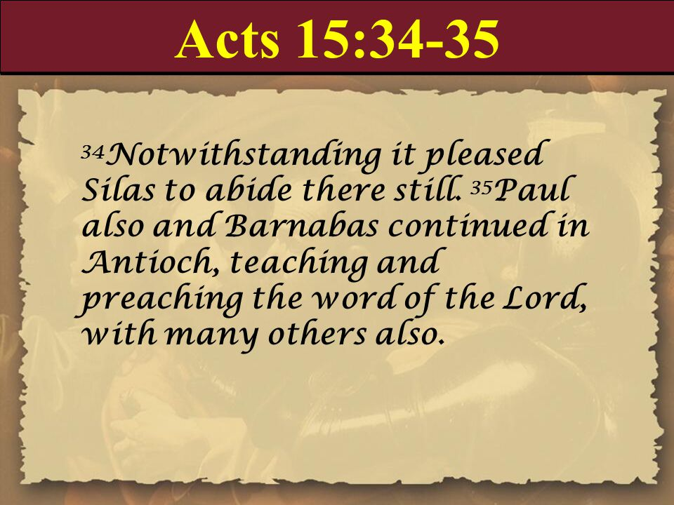 Acts 15:34-35 34 Notwithstanding it pleased Silas to abide there still. 35 Paul also and Barnabas continued in Antioch, teaching and preaching the wor
