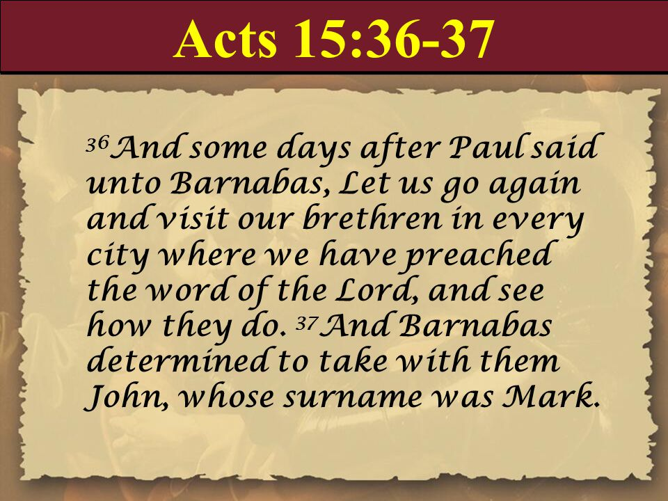 Acts 15:36-37 36 And some days after Paul said unto Barnabas, Let us go again and visit our brethren in every city where we have preached the word of