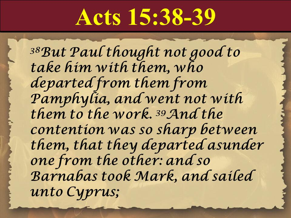 Acts 15:38-39 38 But Paul thought not good to take him with them, who departed from them from Pamphylia, and went not with them to the work. 39 And th