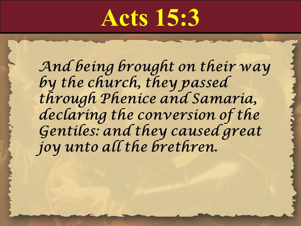Acts 15:3 And being brought on their way by the church, they passed through Phenice and Samaria, declaring the conversion of the Gentiles: and they ca