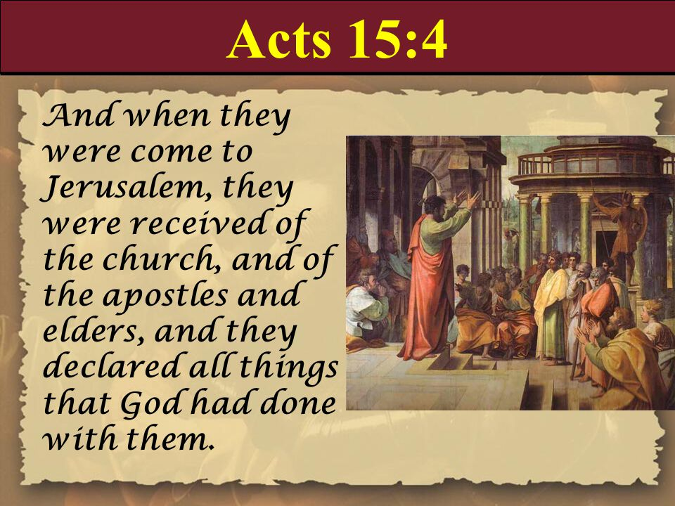 Acts 15:4 And when they were come to Jerusalem, they were received of the church, and of the apostles and elders, and they declared all things that Go
