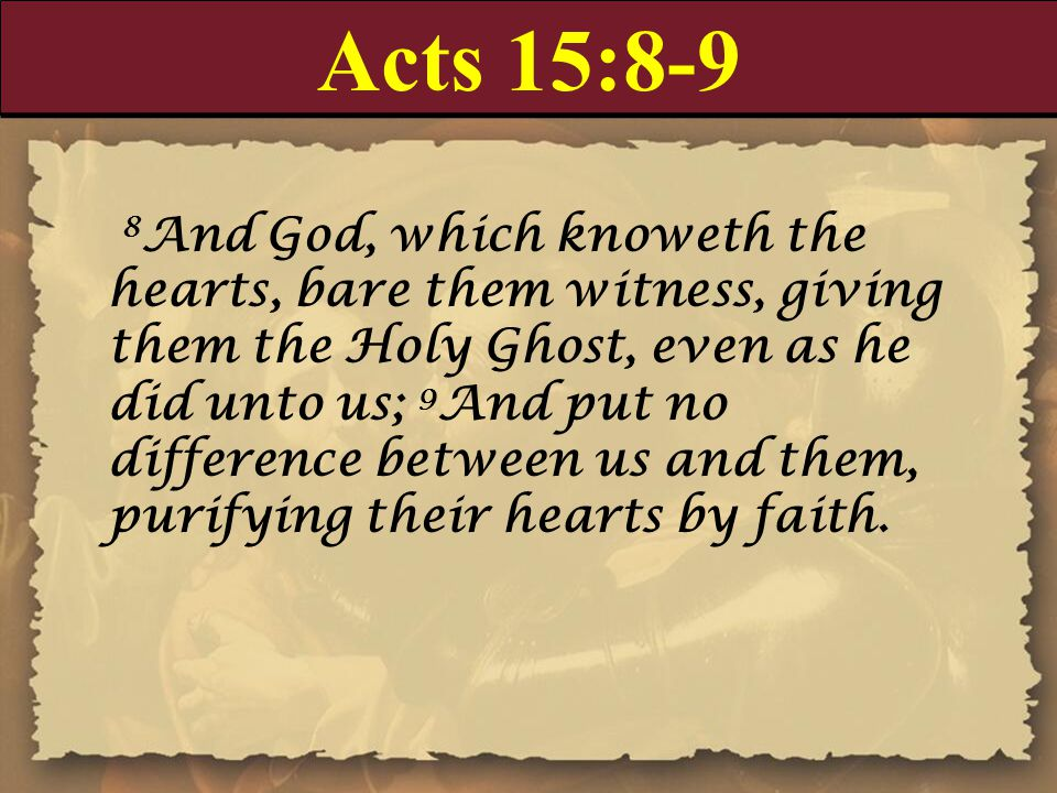 Acts 15:8-9 8 And God, which knoweth the hearts, bare them witness, giving them the Holy Ghost, even as he did unto us; 9 And put no difference betwee