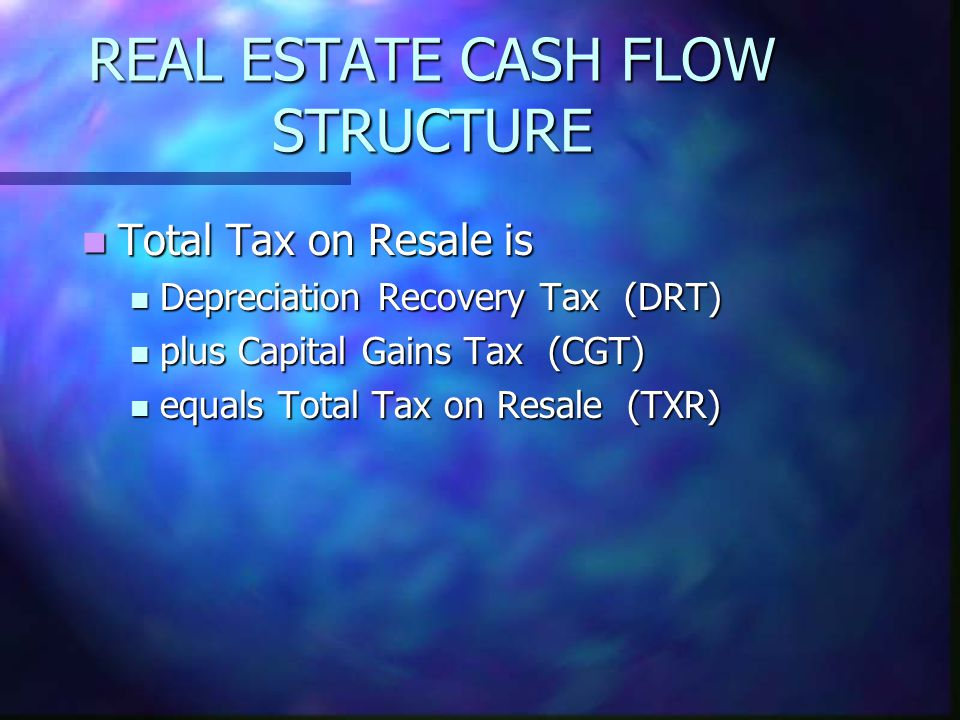 REAL ESTATE CASH FLOW STRUCTURE Total Tax on Resale is Total Tax on Resale is Depreciation Recovery Tax (DRT) Depreciation Recovery Tax (DRT) plus Cap