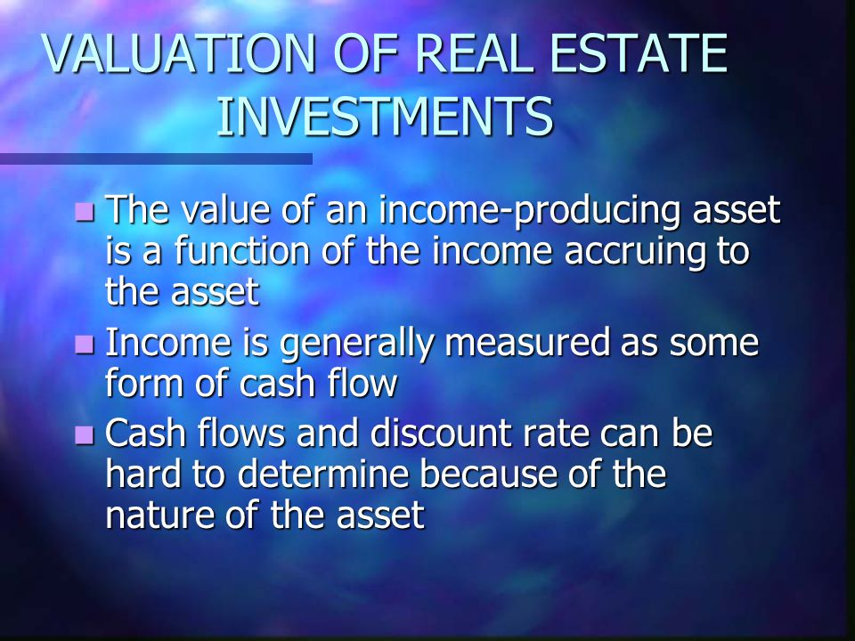 VALUATION OF REAL ESTATE INVESTMENTS The value of an income-producing asset is a function of the income accruing to the asset The value of an income-p