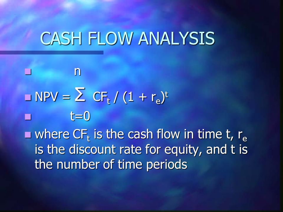 CASH FLOW ANALYSIS n n NPV = Σ CF t / (1 + r e ) t NPV = Σ CF t / (1 + r e ) t t=0 t=0 where CF t is the cash flow in time t, r e is the discount rate for equity, and t is the number of time periods where CF t is the cash flow in time t, r e is the discount rate for equity, and t is the number of time periods