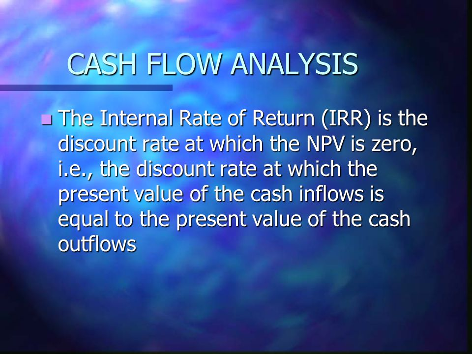 CASH FLOW ANALYSIS The Internal Rate of Return (IRR) is the discount rate at which the NPV is zero, i.e., the discount rate at which the present value of the cash inflows is equal to the present value of the cash outflows The Internal Rate of Return (IRR) is the discount rate at which the NPV is zero, i.e., the discount rate at which the present value of the cash inflows is equal to the present value of the cash outflows