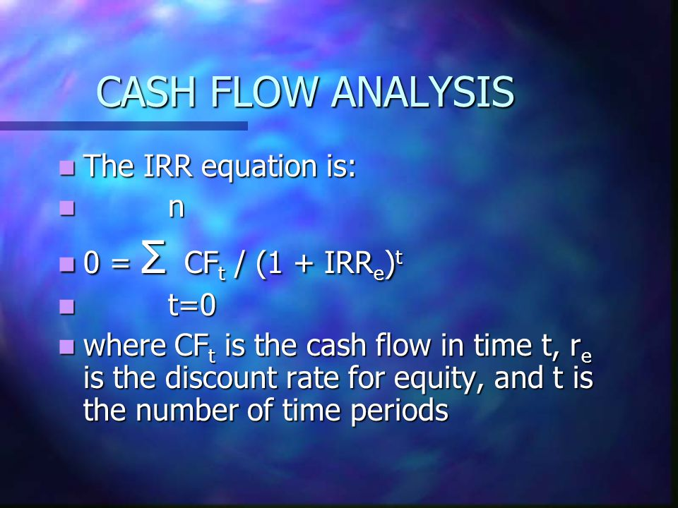 CASH FLOW ANALYSIS The IRR equation is: The IRR equation is: n n 0 = Σ CF t / (1 + IRR e ) t 0 = Σ CF t / (1 + IRR e ) t t=0 t=0 where CF t is the cash flow in time t, r e is the discount rate for equity, and t is the number of time periods where CF t is the cash flow in time t, r e is the discount rate for equity, and t is the number of time periods