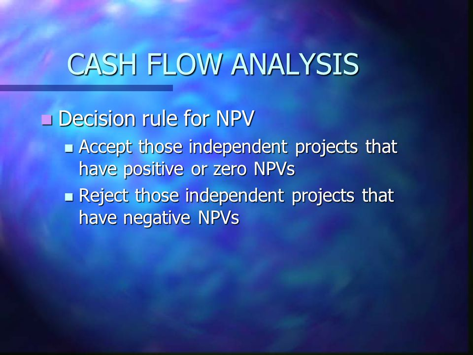 CASH FLOW ANALYSIS Decision rule for NPV Decision rule for NPV Accept those independent projects that have positive or zero NPVs Accept those independ