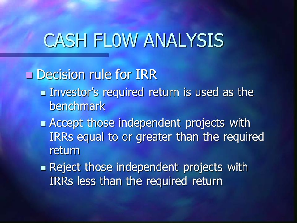 CASH FL0W ANALYSIS Decision rule for IRR Decision rule for IRR Investor's required return is used as the benchmark Investor's required return is used as the benchmark Accept those independent projects with IRRs equal to or greater than the required return Accept those independent projects with IRRs equal to or greater than the required return Reject those independent projects with IRRs less than the required return Reject those independent projects with IRRs less than the required return