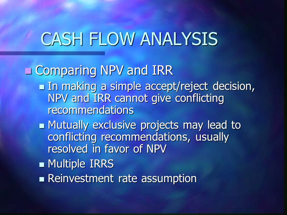 CASH FLOW ANALYSIS Comparing NPV and IRR Comparing NPV and IRR In making a simple accept/reject decision, NPV and IRR cannot give conflicting recommen