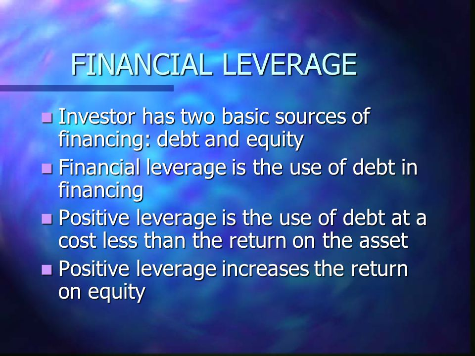 FINANCIAL LEVERAGE Investor has two basic sources of financing: debt and equity Investor has two basic sources of financing: debt and equity Financial leverage is the use of debt in financing Financial leverage is the use of debt in financing Positive leverage is the use of debt at a cost less than the return on the asset Positive leverage is the use of debt at a cost less than the return on the asset Positive leverage increases the return on equity Positive leverage increases the return on equity