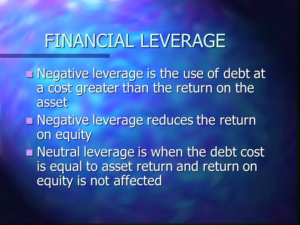 FINANCIAL LEVERAGE Negative leverage is the use of debt at a cost greater than the return on the asset Negative leverage is the use of debt at a cost