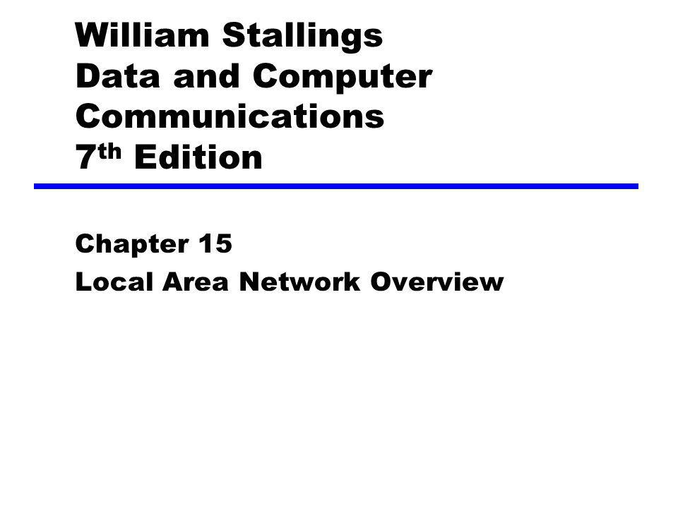 William Stallings Data and Computer Communications 7 th Edition Chapter 15 Local Area Network Overview