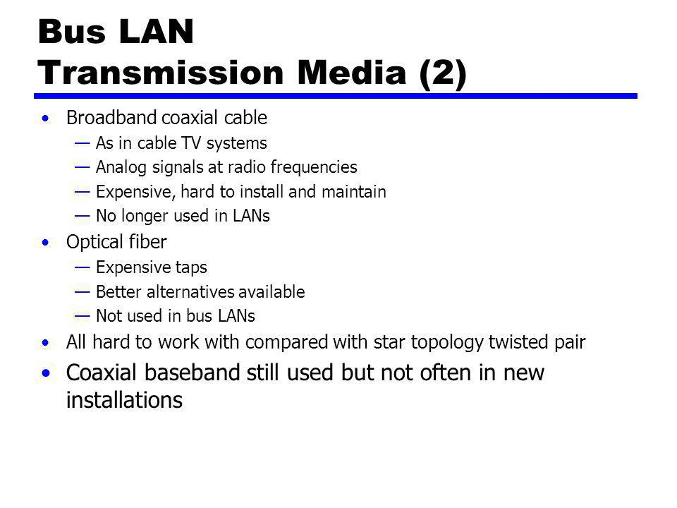 Bus LAN Transmission Media (2) Broadband coaxial cable —As in cable TV systems —Analog signals at radio frequencies —Expensive, hard to install and ma