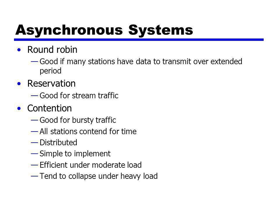 Asynchronous Systems Round robin —Good if many stations have data to transmit over extended period Reservation —Good for stream traffic Contention —Go