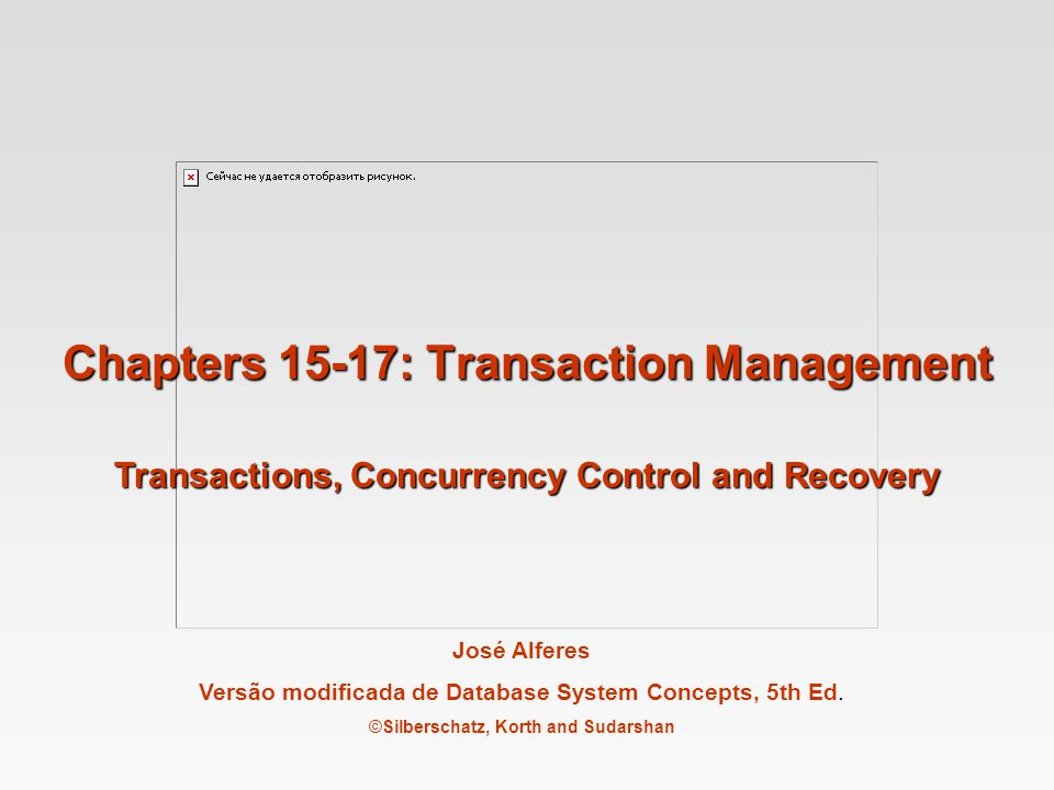 José Alferes Versão modificada de Database System Concepts, 5th Ed. ©Silberschatz, Korth and Sudarshan Chapters 15-17: Transaction Management Transact