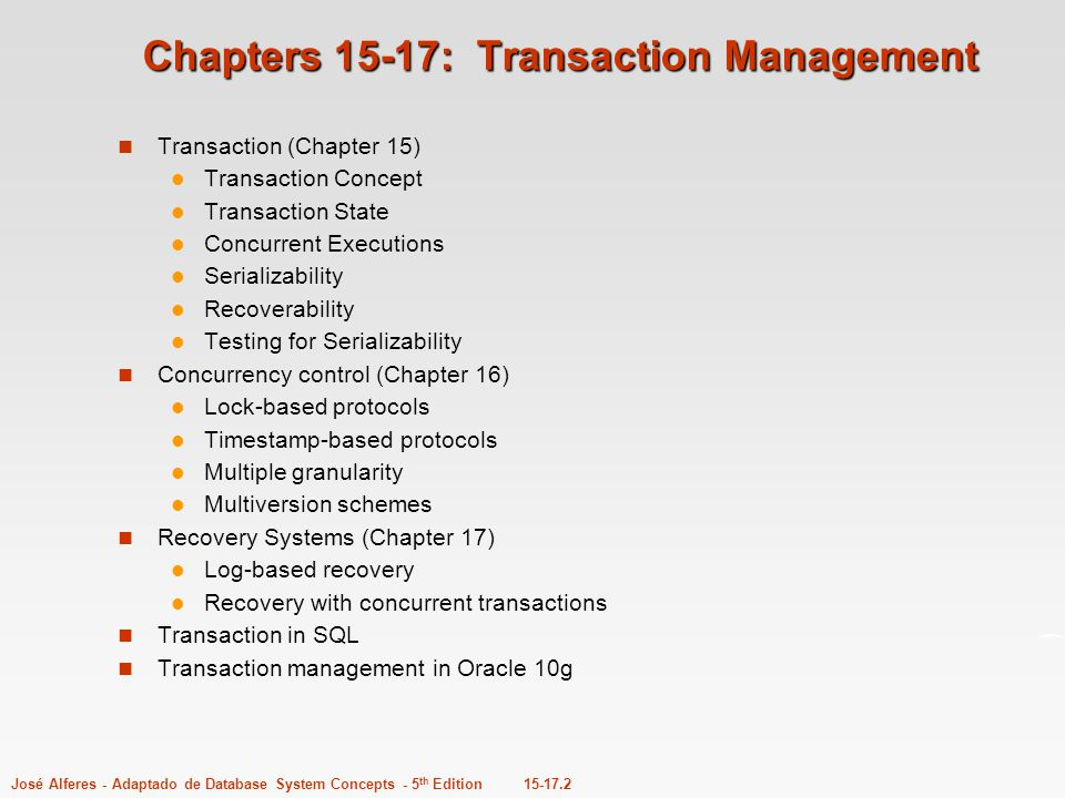 15-17.2José Alferes - Adaptado de Database System Concepts - 5 th Edition Chapters 15-17: Transaction Management Transaction (Chapter 15) Transaction