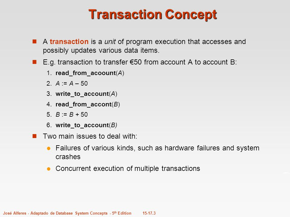 15-17.3José Alferes - Adaptado de Database System Concepts - 5 th Edition Transaction Concept A transaction is a unit of program execution that access
