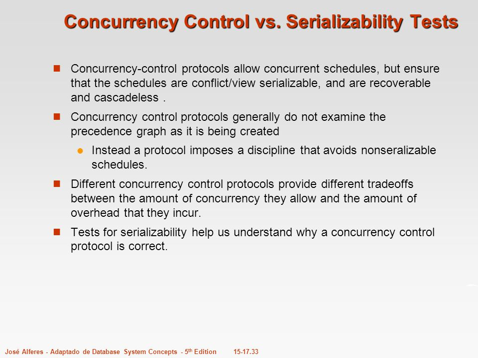 15-17.33José Alferes - Adaptado de Database System Concepts - 5 th Edition Concurrency Control vs. Serializability Tests Concurrency-control protocols