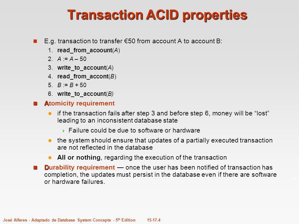 15-17.4José Alferes - Adaptado de Database System Concepts - 5 th Edition Transaction ACID properties E.g. transaction to transfer €50 from account A