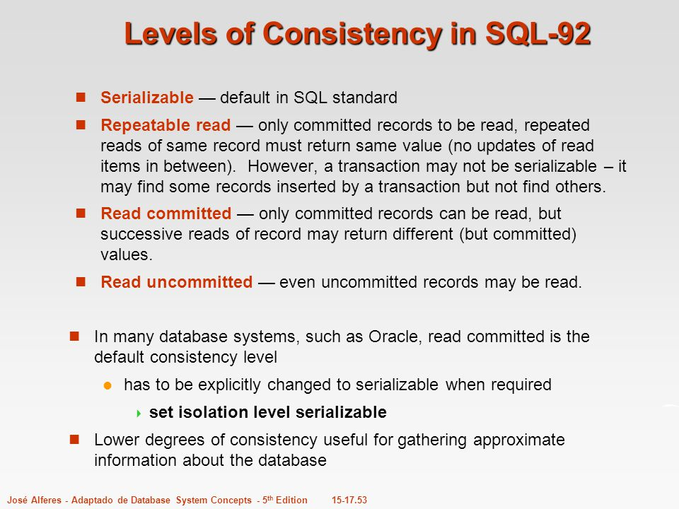 15-17.53José Alferes - Adaptado de Database System Concepts - 5 th Edition Levels of Consistency in SQL-92 Serializable — default in SQL standard Repe