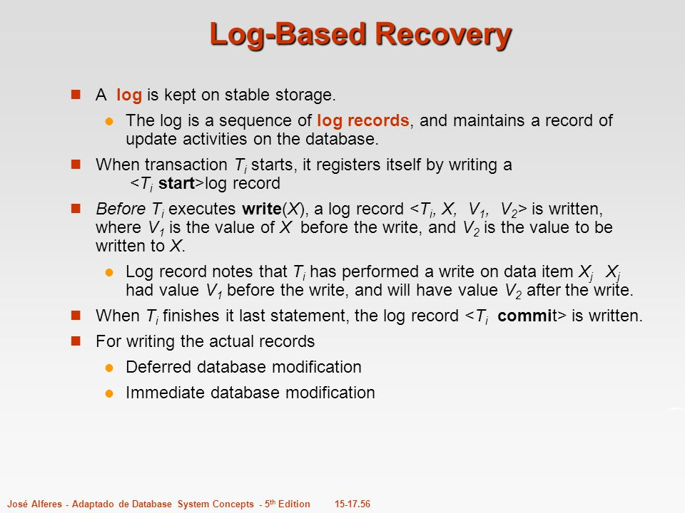15-17.56José Alferes - Adaptado de Database System Concepts - 5 th Edition Log-Based Recovery A log is kept on stable storage. The log is a sequence o