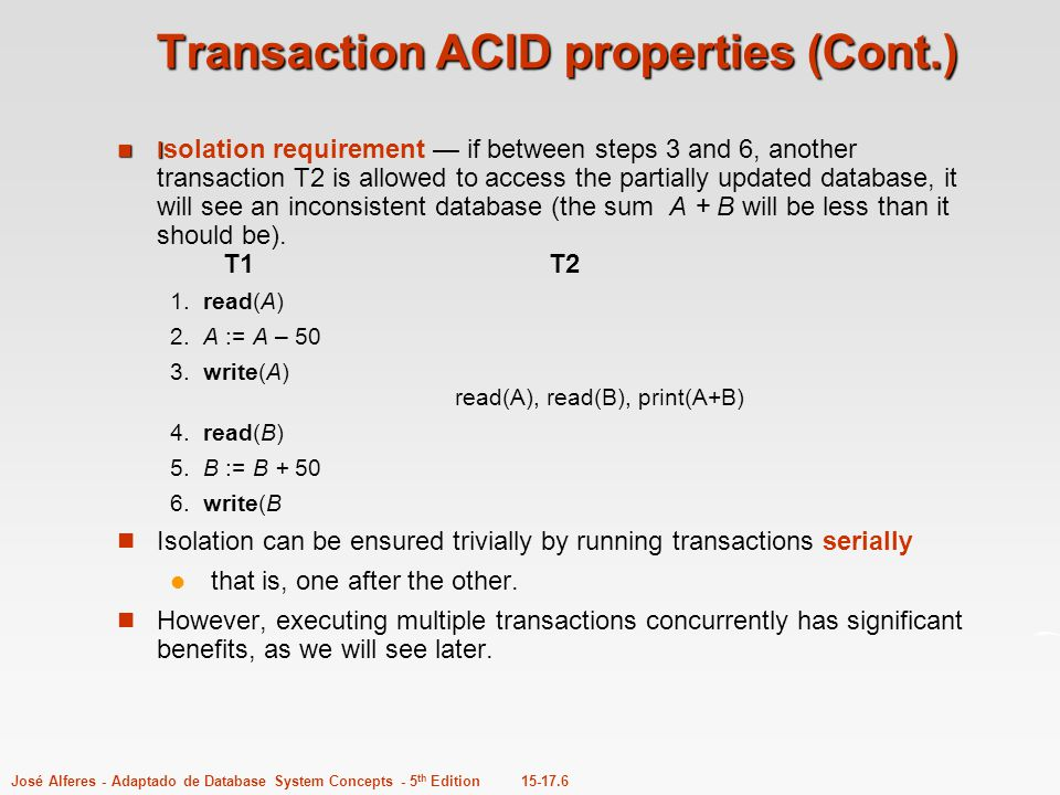 15-17.6José Alferes - Adaptado de Database System Concepts - 5 th Edition Transaction ACID properties (Cont.) I I solation requirement — if between st