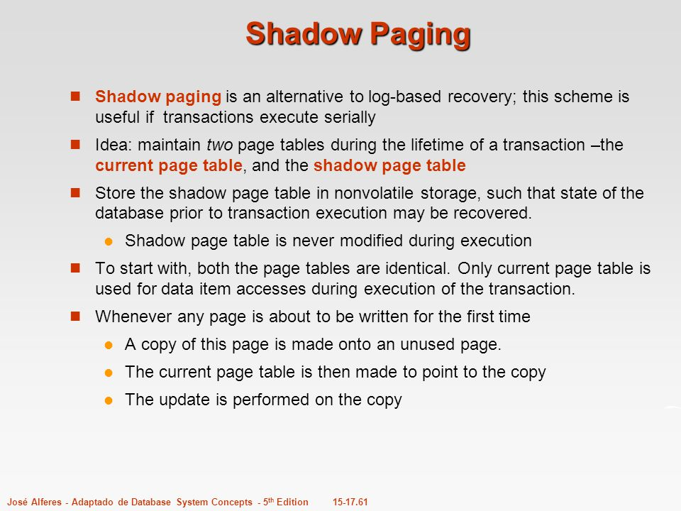 15-17.61José Alferes - Adaptado de Database System Concepts - 5 th Edition Shadow Paging Shadow paging is an alternative to log-based recovery; this s
