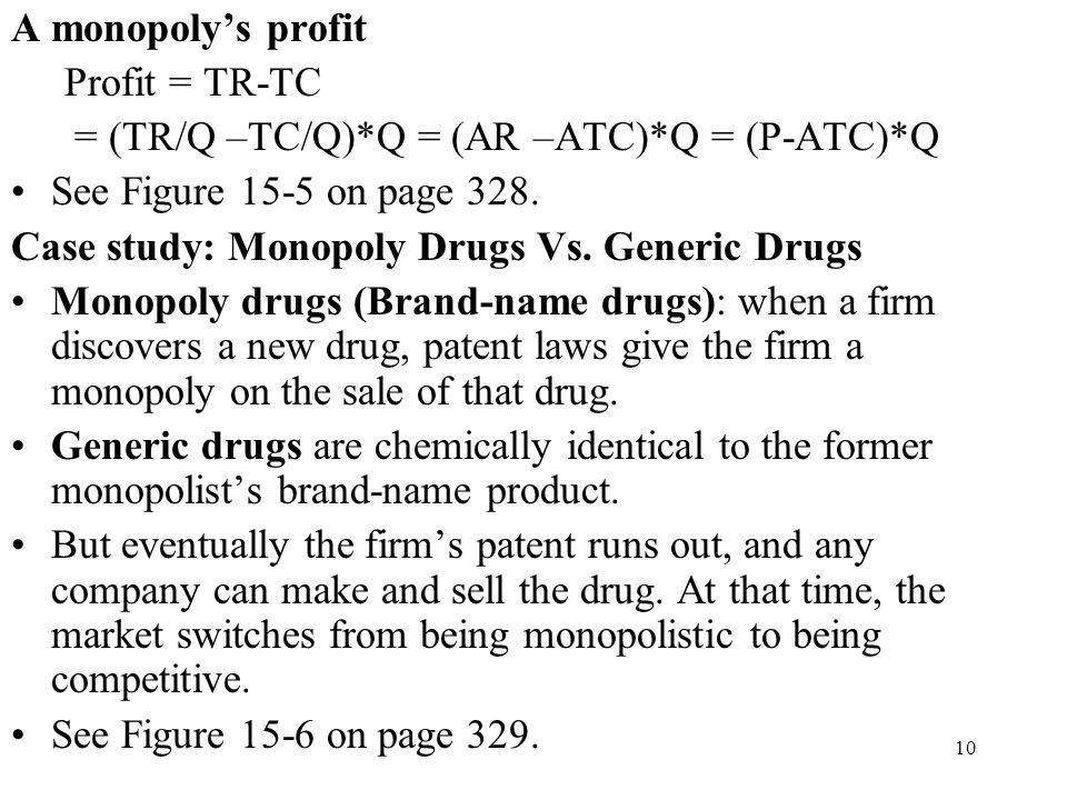10 A monopoly's profit Profit = TR-TC = (TR/Q –TC/Q)*Q = (AR –ATC)*Q = (P-ATC)*Q See Figure 15-5 on page 328. Case study: Monopoly Drugs Vs. Generic D