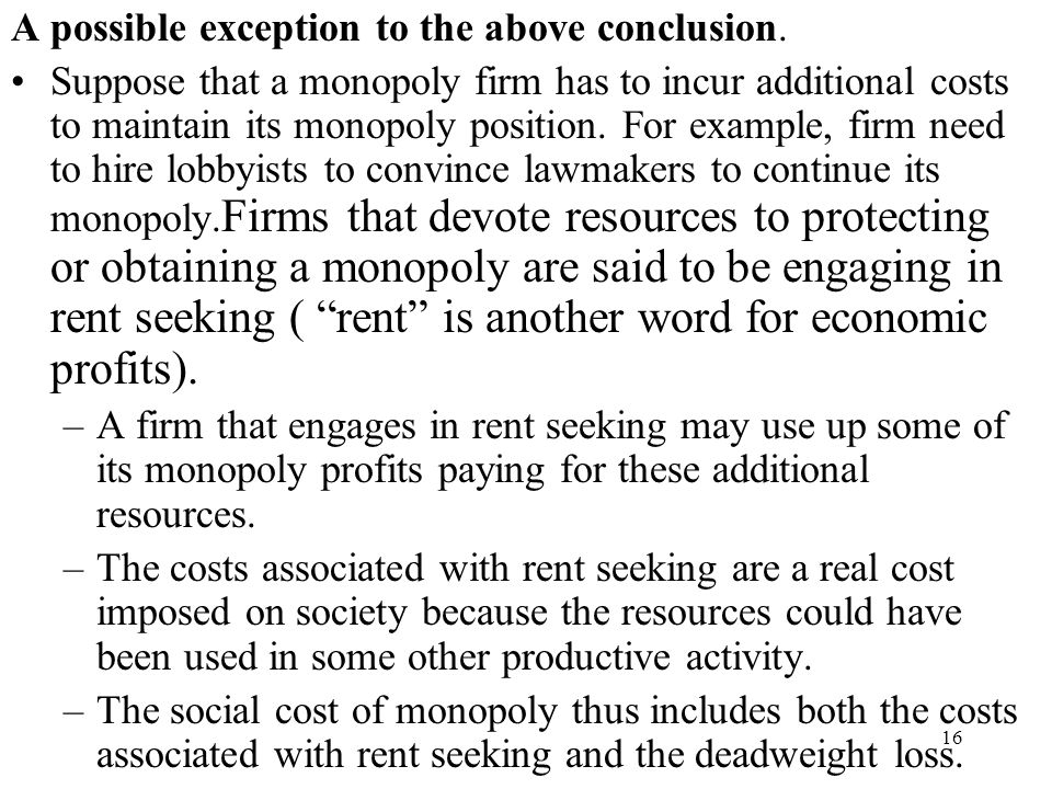 16 A possible exception to the above conclusion. Suppose that a monopoly firm has to incur additional costs to maintain its monopoly position. For exa