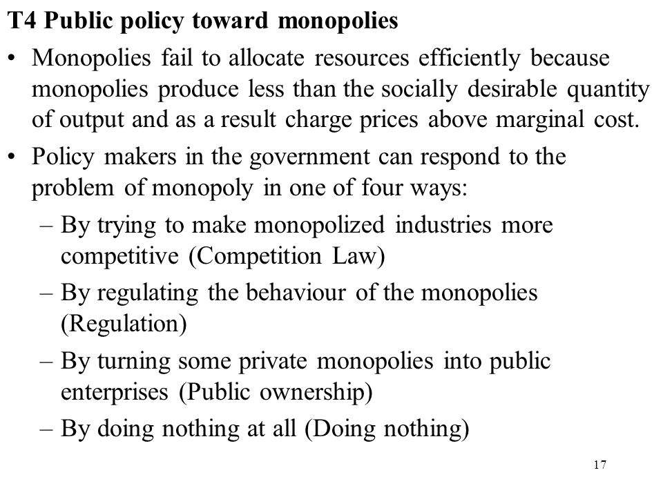 17 T4 Public policy toward monopolies Monopolies fail to allocate resources efficiently because monopolies produce less than the socially desirable qu