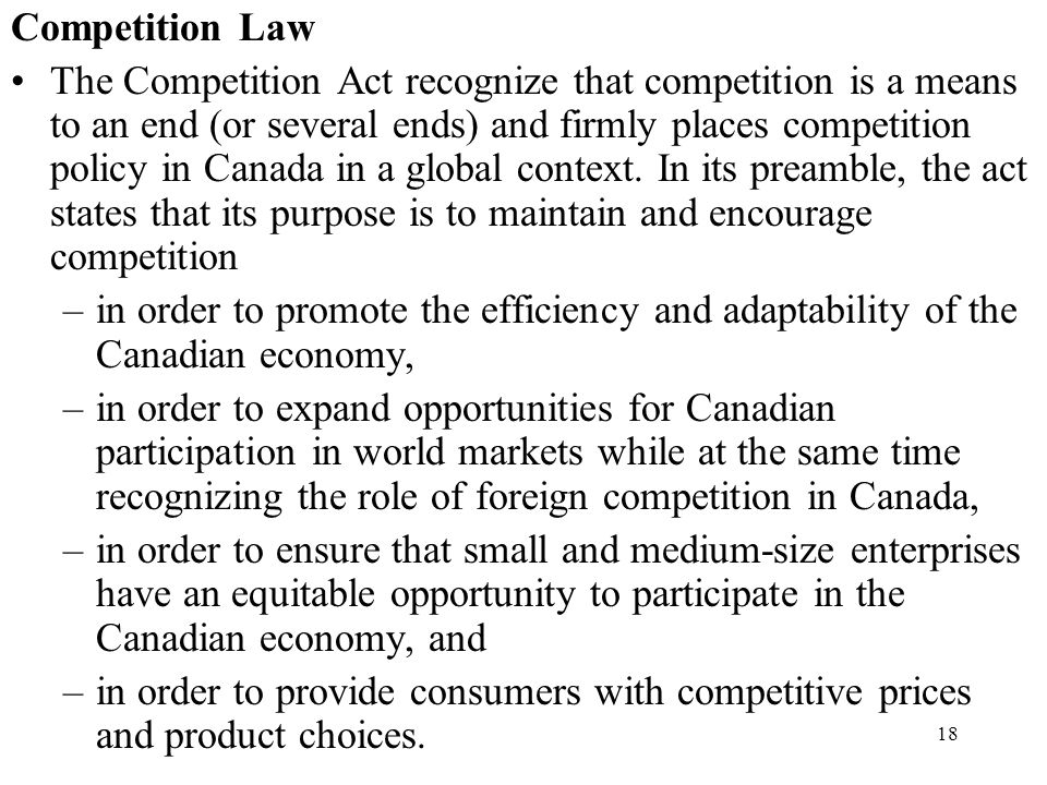 18 Competition Law The Competition Act recognize that competition is a means to an end (or several ends) and firmly places competition policy in Canad
