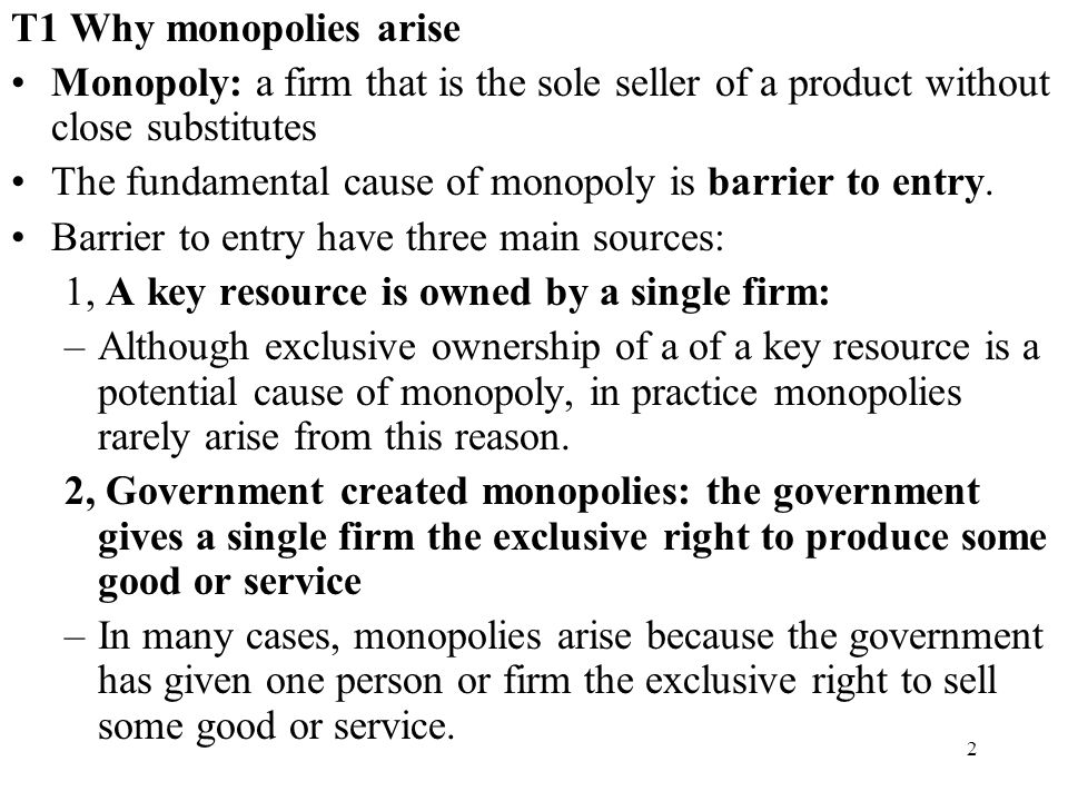 2 T1 Why monopolies arise Monopoly: a firm that is the sole seller of a product without close substitutes The fundamental cause of monopoly is barrier