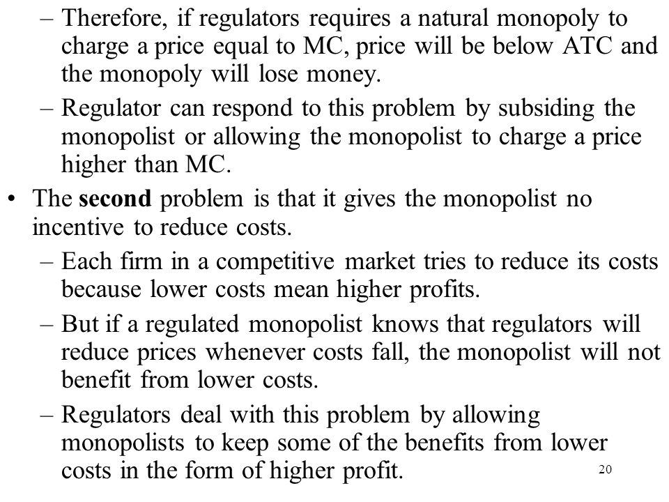 20 –Therefore, if regulators requires a natural monopoly to charge a price equal to MC, price will be below ATC and the monopoly will lose money. –Reg