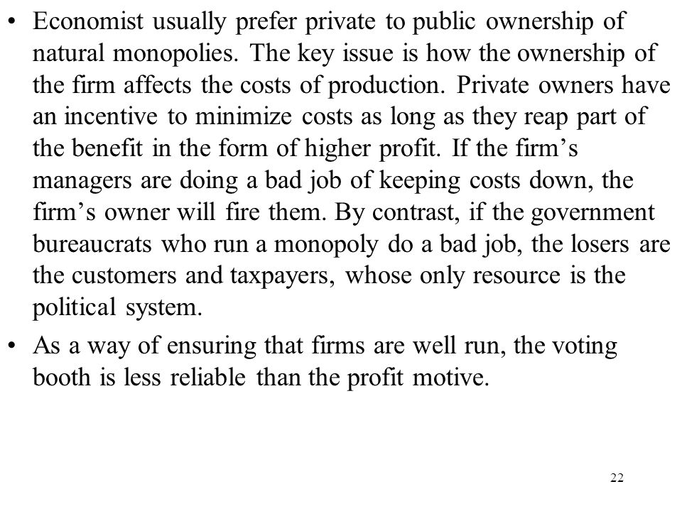 22 Economist usually prefer private to public ownership of natural monopolies. The key issue is how the ownership of the firm affects the costs of pro
