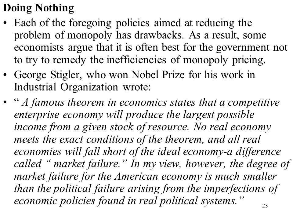 23 Doing Nothing Each of the foregoing policies aimed at reducing the problem of monopoly has drawbacks. As a result, some economists argue that it is