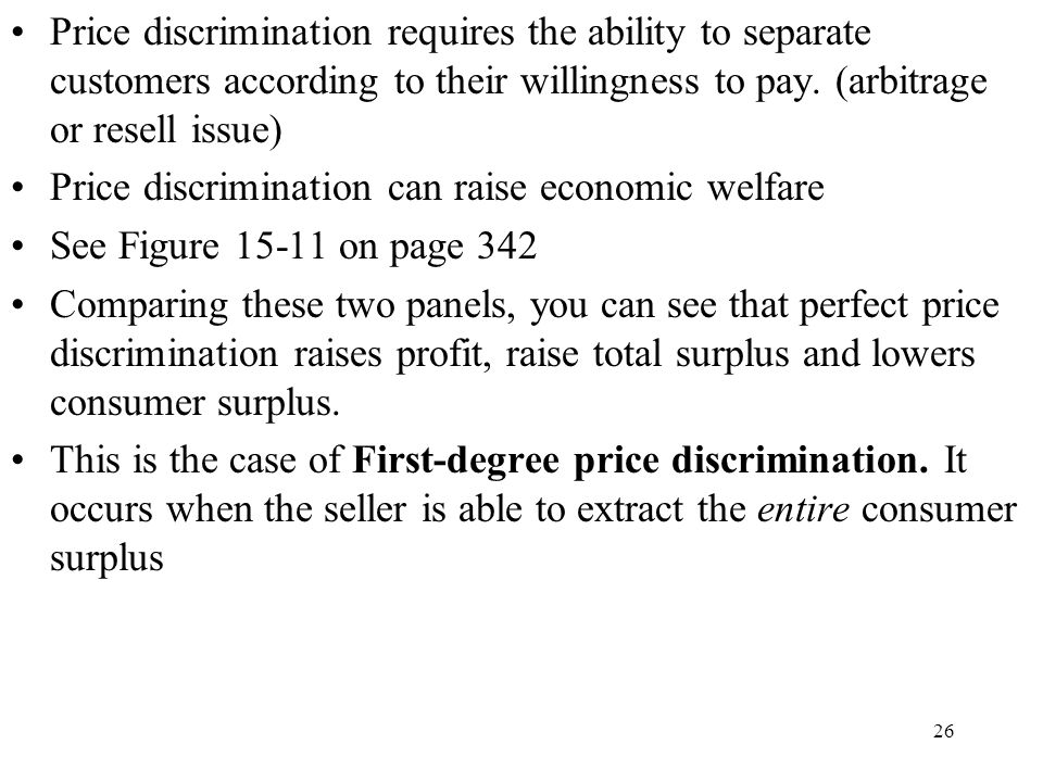 26 Price discrimination requires the ability to separate customers according to their willingness to pay. (arbitrage or resell issue) Price discrimina