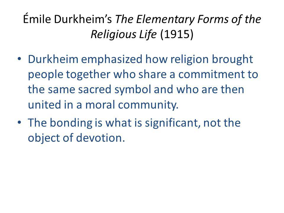 Émile Durkheim's The Elementary Forms of the Religious Life (1915) Durkheim emphasized how religion brought people together who share a commitment to the same sacred symbol and who are then united in a moral community.