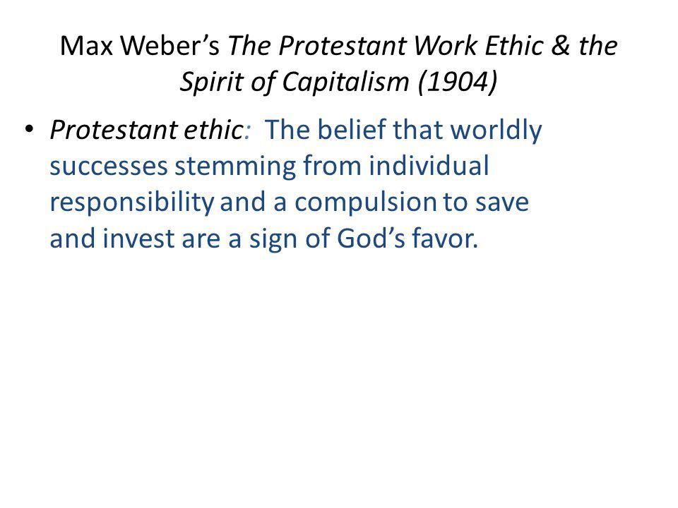 Max Weber's The Protestant Work Ethic & the Spirit of Capitalism (1904) Protestant ethic: The belief that worldly successes stemming from individual responsibility and a compulsion to save and invest are a sign of God's favor.